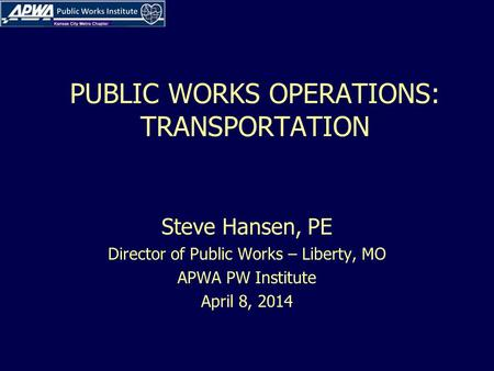 PUBLIC WORKS OPERATIONS: TRANSPORTATION Steve Hansen, PE Director of Public Works – Liberty, MO APWA PW Institute April 8, 2014.