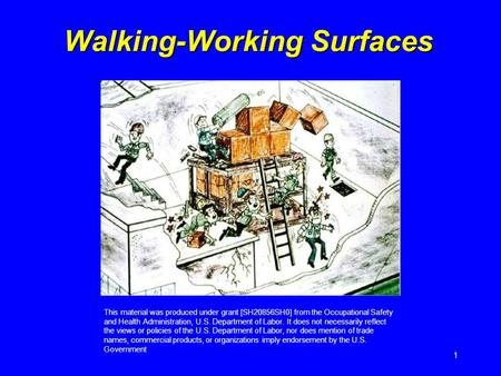 1 Walking-Working Surfaces This material was produced under grant [SH20856SH0] from the Occupational Safety and Health Administration, U.S. Department.