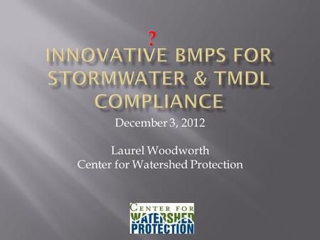 December 3, 2012 Laurel Woodworth Center for Watershed Protection.
