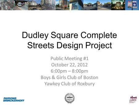 Dudley Square Complete Streets Design Project Public Meeting #1 October 22, 2012 6:00pm – 8:00pm Boys & Girls Club of Boston Yawkey Club of Roxbury.