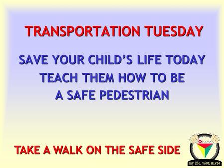 Transportation Tuesday TRANSPORTATION TUESDAY SAVE YOUR CHILD'S LIFE TODAY TEACH THEM HOW TO BE A SAFE PEDESTRIAN TAKE A WALK ON THE SAFE SIDE.