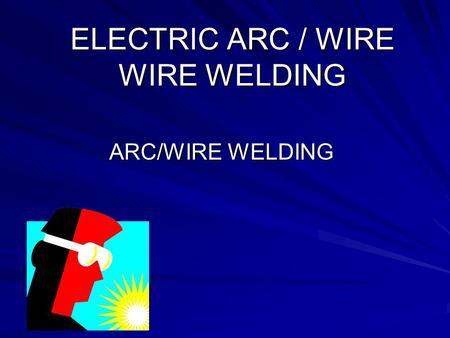 ELECTRIC <strong>ARC</strong> / WIRE WIRE <strong>WELDING</strong>