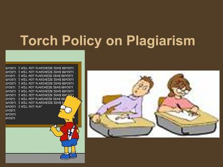 Torch Policy on Plagiarism. Plagiarism at Torch Middle School will not be tolerated. Any student who knowingly violates this rule will receive no credit.
