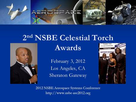 2 nd NSBE Celestial Torch Awards February 3, 2012 Los Angeles, CA Sheraton Gateway 2012 NSBE Aerospace Systems Conference
