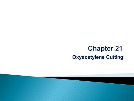 Oxyacetylene Cutting.  After completing this chapter, you will be able to: ◦ Demonstrate the proper and safe method of setting up cylinders, regulators,