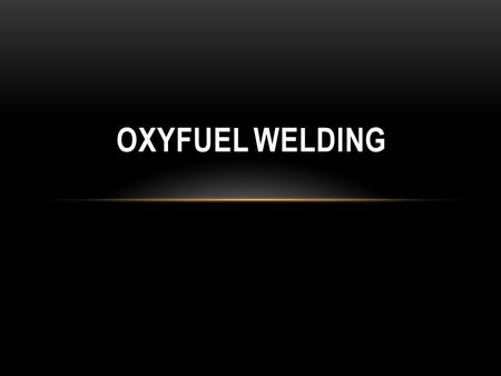 OXYFUEL WELDING. INTRODUCTION Oxyfuel welding is a welding process where the heat for fusion is supplied by a torch using oxygen and a fuel gas. Several.