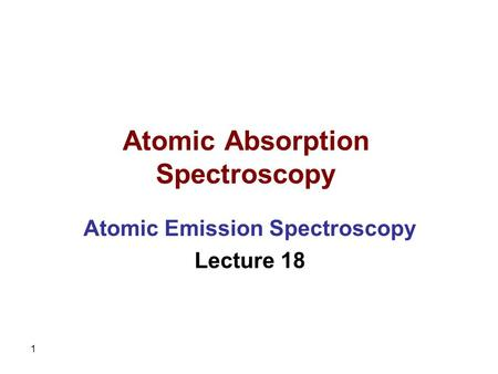 1 Atomic Absorption Spectroscopy Atomic Emission Spectroscopy Lecture 18.