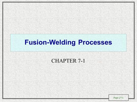 Page 27-1 Fusion-Welding Processes CHAPTER 7-1. Page 27-2 General Characteristics of Fusion Welding Processes.