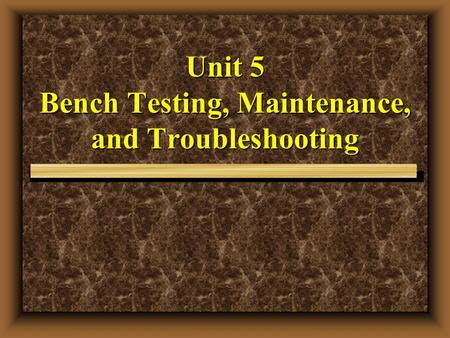 Unit 5 Bench Testing, Maintenance, and Troubleshooting.