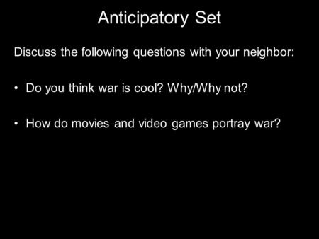 Anticipatory Set Discuss the following questions with your neighbor: Do you think war is cool? Why/Why not? How do movies and video games portray war?