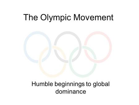 The Olympic Movement Humble beginnings to global dominance.