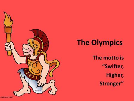 "The Olympics The motto is ""Swifter, Higher, Stronger"""