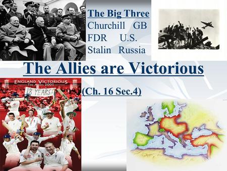 The Allies are Victorious (Ch. 16 Sec.4) The Big Three Churchill GB FDR U.S. Stalin Russia.