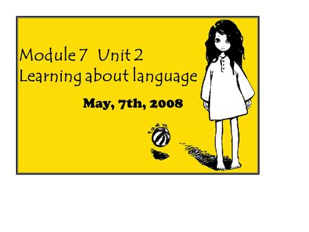 Module 7 Unit 2 Learning about language May, 7th, 2008.
