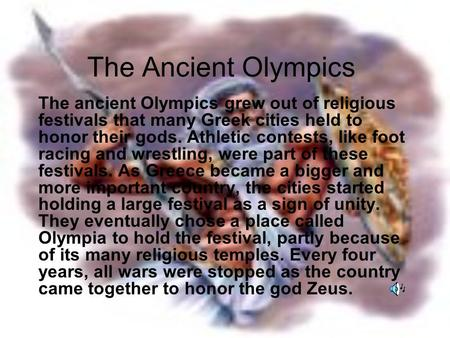 The Ancient Olympics The ancient Olympics grew out of religious festivals that many Greek cities held to honor their gods. Athletic contests, like foot.