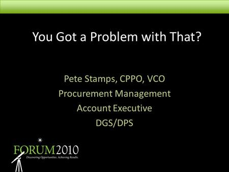 You Got a Problem with That? Pete Stamps, CPPO, VCO Procurement Management Account Executive DGS/DPS.