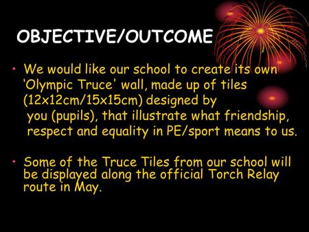 OBJECTIVE/OUTCOME We would like our school to create its own 'Olympic Truce' wall, made up of tiles (12x12cm/15x15cm) designed by you (pupils), that illustrate.