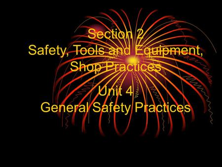 Section 2 Safety, Tools and Equipment, Shop Practices Unit 4 General Safety Practices.