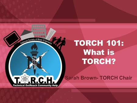 TORCH 101: What is TORCH? Sarah Brown- TORCH Chair.