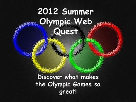 2012 Summer Olympic Web Quest Discover what makes the Olympic Games so great!