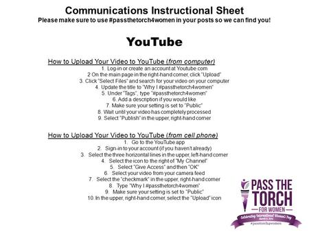 Communications Instructional Sheet Please make sure to use #passthetorch4women in your posts so we can find you! How to Upload Your Video to YouTube (from.