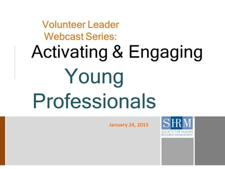 Volunteer Leader Webcast Series: Activating & Engaging Young Professionals January 24, 2013.