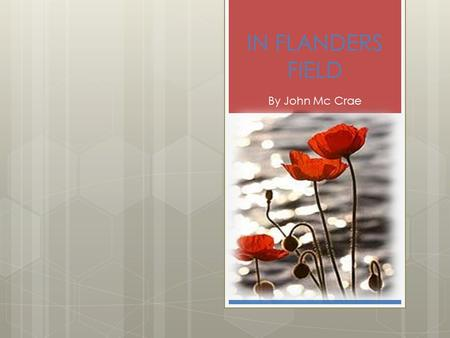 IN FLANDERS FIELD By John Mc Crae. BIOGRAPHY  Born in Guelph, Ontario on 30 th November, 1872  Died of pneumonia and complications of meningitis on.
