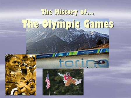 The History of… The Olympic Games Ancient Greece   The Olympics were first held in Olympia, Greece – which gave the games its name.   These games.
