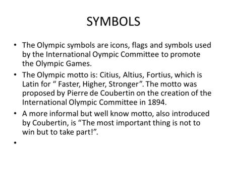 SYMBOLS The Olympic symbols are icons, flags and symbols used by the International Oympic Committee to promote the Olympic Games. The Olympic motto is:
