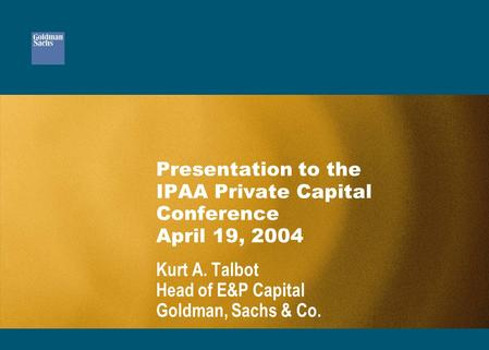Presentation to the IPAA Private Capital Conference April 19, 2004 Kurt A. Talbot Head of E&P Capital Goldman, Sachs & Co.
