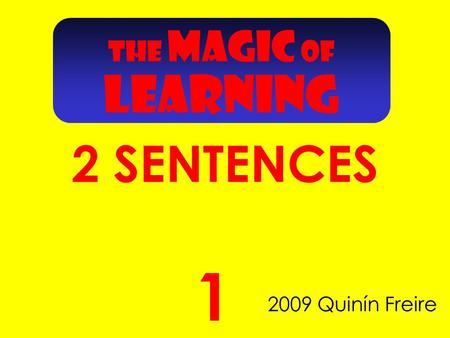 THE MAGIC OF LEARNING 2 SENTENCES 2009 Quinín Freire 1.
