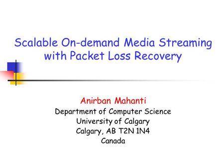 Scalable On-demand Media Streaming with Packet Loss Recovery Anirban Mahanti Department of Computer Science University of Calgary Calgary, AB T2N 1N4 Canada.