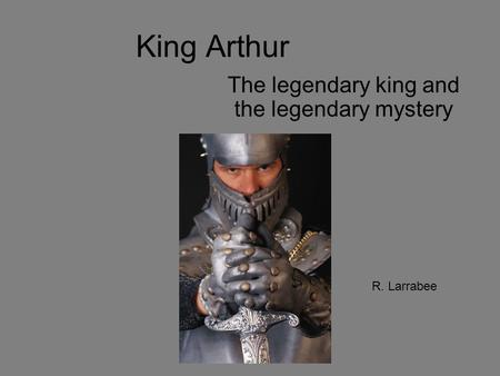 King Arthur The legendary king and the legendary mystery R. Larrabee.
