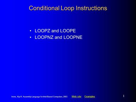 Web siteWeb site ExamplesExamples Irvine, Kip R. Assembly Language for Intel-Based Computers, 2003. 1 Conditional Loop Instructions LOOPZ and LOOPE LOOPNZ.