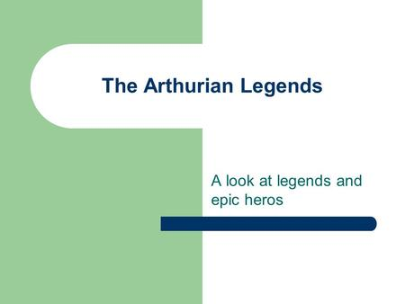 The Arthurian Legends A look at legends and epic heros.