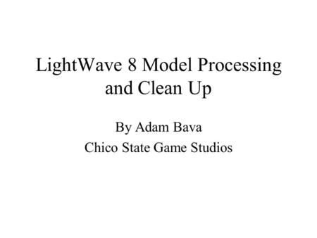 LightWave 8 Model Processing and Clean Up By Adam Bava Chico State Game Studios.