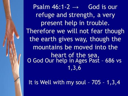 Psalm 46:1-2 → God is our refuge and strength, a very present help in trouble. Therefore we will not fear though the earth gives way, though the mountains.