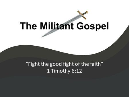 "The Militant Gospel ""Fight the good fight of the faith"" 1 Timothy 6:12."
