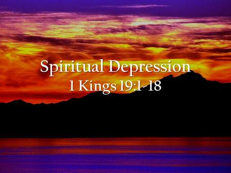 Spiritual Depression 1 Kings 19:1-18. 1 Kings 19:1-18 NIV Now Ahab told Jezebel everything Elijah had done and how he had killed all the prophets with.