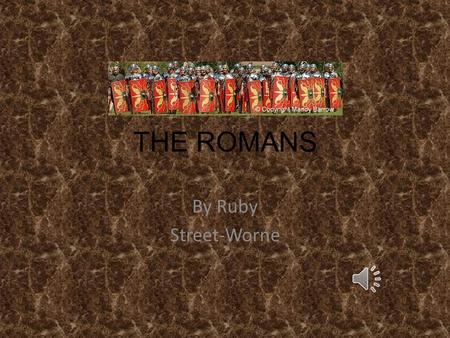 THE ROMANS By Ruby Street-Worne The Romans came to Britain nearly 2000 years ago and changed our country. Even today, evidence of the Romans being here,