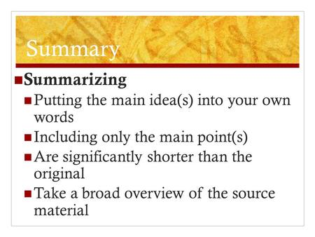 Summary Summarizing Putting the main idea(s) into your own words Including only the main point(s) Are significantly shorter than the original Take a broad.
