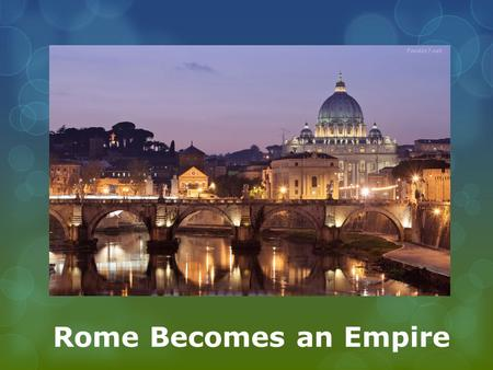 Rome Becomes an Empire.  Main Idea:  The Roman Republic, weakened by civil wars, became an empire under Augustus.