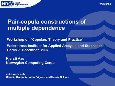 Www.nr.no Pair-copula constructions of multiple dependence Workshop on ''Copulae: Theory and Practice'' Weierstrass Institute for Applied Analysis and.