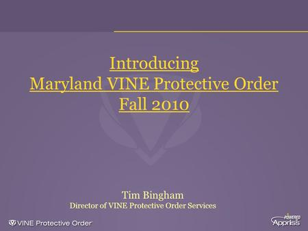 1 Introducing Maryland VINE Protective Order Fall 2010 Tim Bingham Director of VINE Protective Order Services.