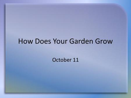 How Does Your Garden Grow October 11. Think About It … Agree or disagree … In today's study Jesus explains – how our spiritual gardens should grow and.
