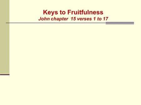 Keys to Fruitfulness John chapter 15 verses 1 to 17.