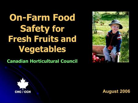 On-Farm Food Safety for Fresh Fruits and Vegetables Canadian Horticultural Council August 2006.