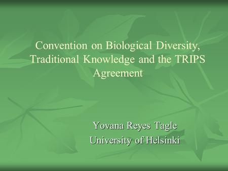 Convention on Biological Diversity, Traditional Knowledge and the TRIPS Agreement Yovana Reyes Tagle University of Helsinki.