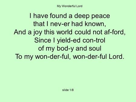 My Wonderful Lord I have found a deep peace that I nev-er had known, And a joy this world could not af-ford, Since I yield-ed con-trol of my bod-y and.