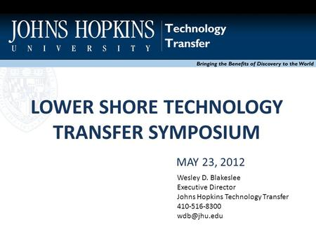 LOWER SHORE TECHNOLOGY TRANSFER SYMPOSIUM Bringing the Benefits of Discovery to the World MAY 23, 2012 Wesley D. Blakeslee Executive Director Johns Hopkins.